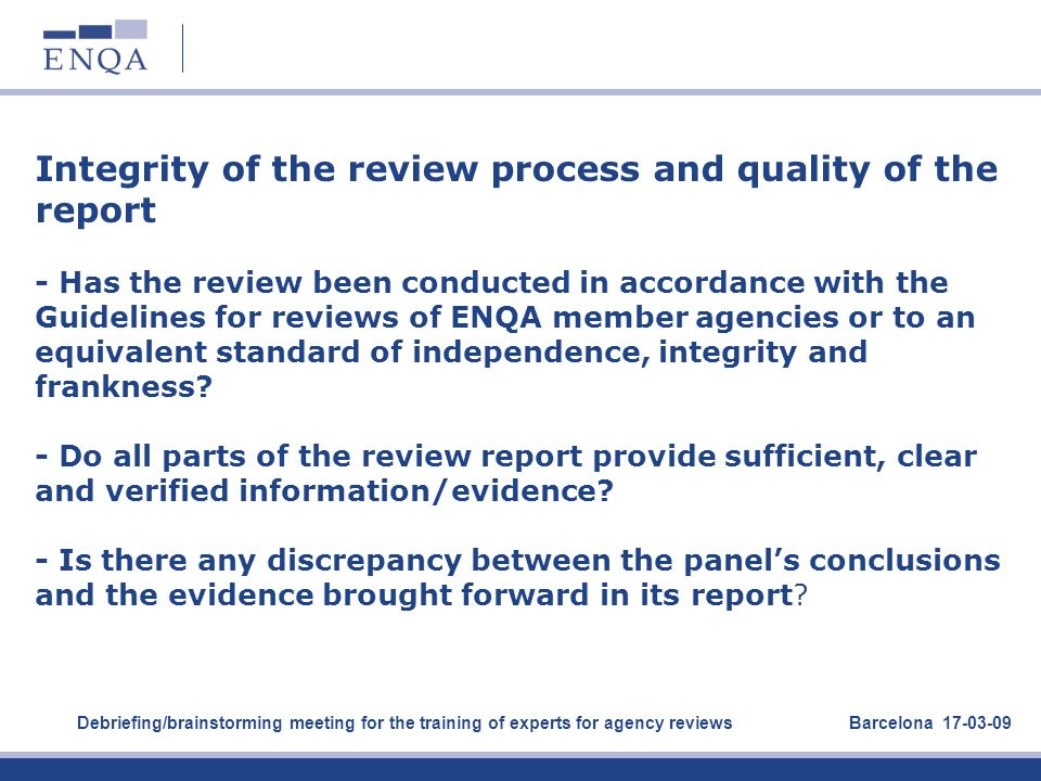 Integrity of the review process and quality of the report - Has the review been conducted in accordance with the Guidelines for reviews of ENQA member agencies or to an equivalent standard of independence, integrity and frankness - Do all parts of the review report provide sufficient, clear and verified information/evidence - Is there any discrepancy between the panel's conclusions and the evidence brought forward in its report