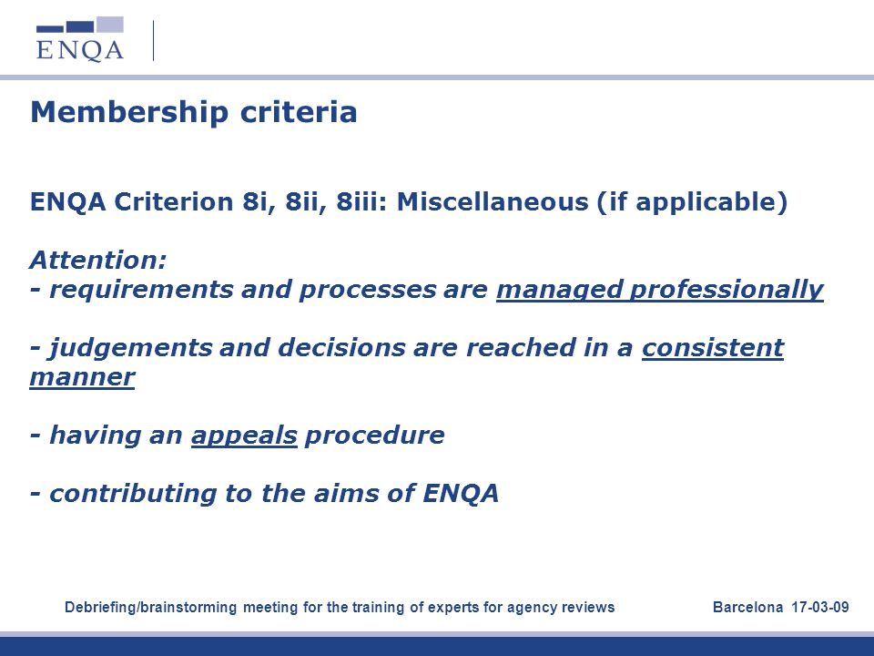 Membership criteria ENQA Criterion 8i, 8ii, 8iii: Miscellaneous (if applicable) Attention: - requirements and processes are managed professionally - judgements and decisions are reached in a consistent manner - having an appeals procedure - contributing to the aims of ENQA