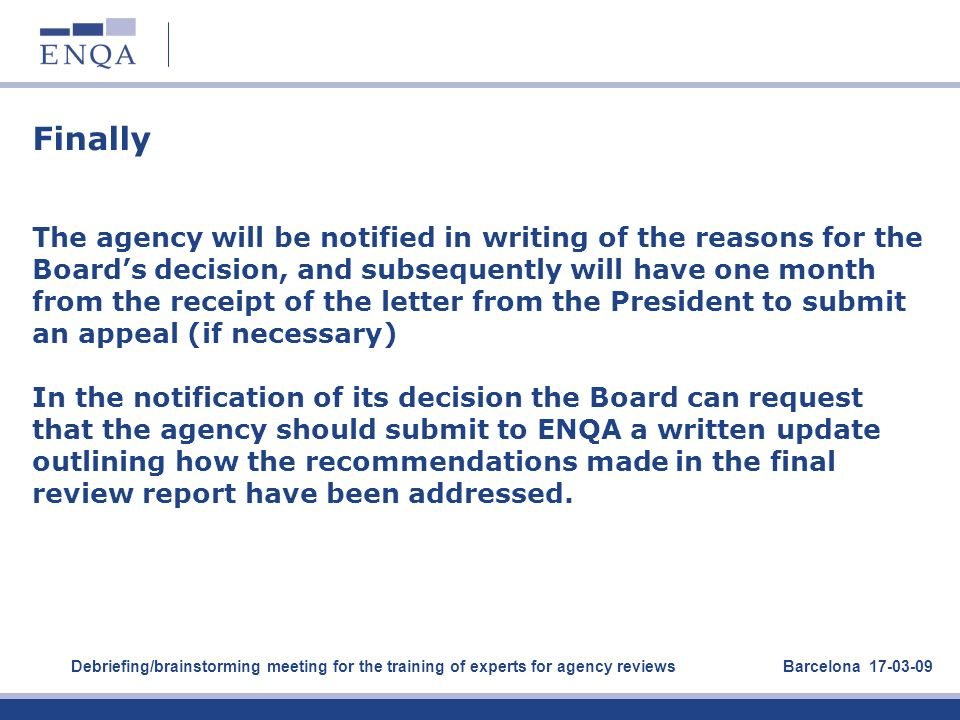 Finally The agency will be notified in writing of the reasons for the Board's decision, and subsequently will have one month from the receipt of the letter from the President to submit an appeal (if necessary) In the notification of its decision the Board can request that the agency should submit to ENQA a written update outlining how the recommendations made in the final review report have been addressed.