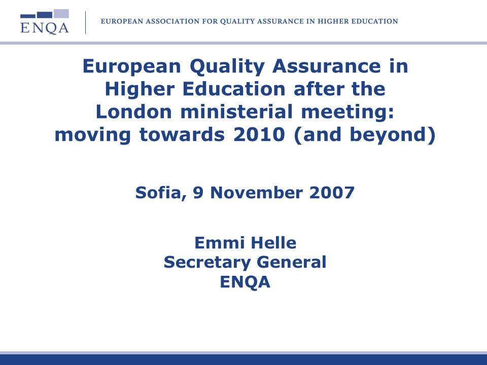 European Quality Assurance in Higher Education after the London ministerial meeting: moving towards 2010 (and beyond) Sofia, 9 November 2007 Emmi Helle Secretary General ENQA