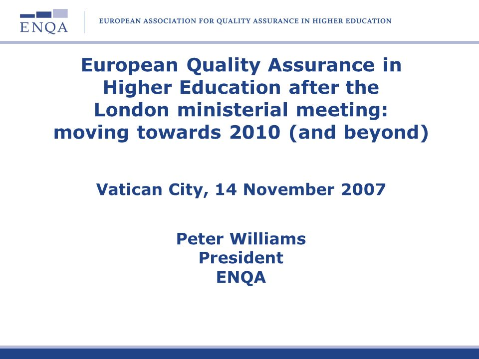 European Quality Assurance in Higher Education after the London ministerial meeting: moving towards 2010 (and beyond) Vatican City, 14 November 2007 Peter Williams President ENQA