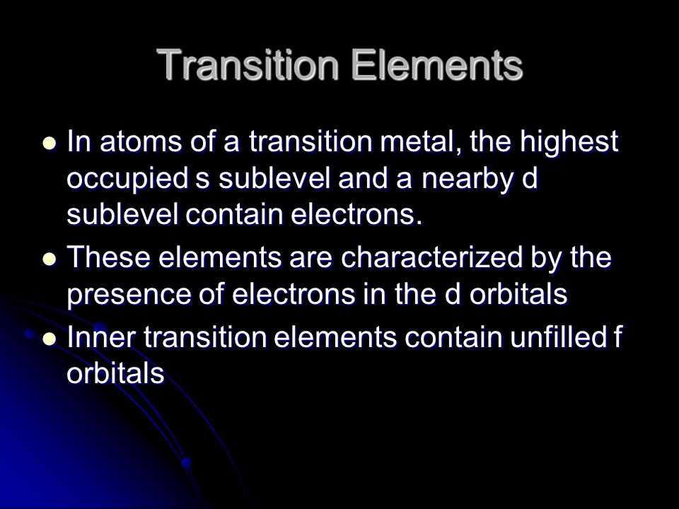 Transition Elements In atoms of a transition metal, the highest occupied s sublevel and a nearby d sublevel contain electrons.