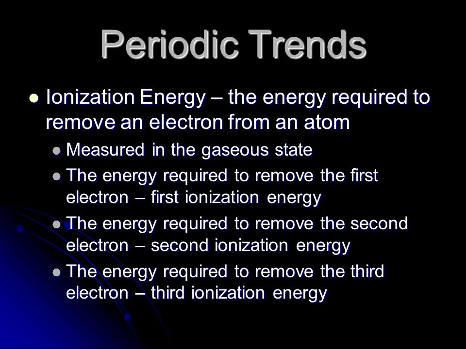 Periodic Trends Ionization Energy – the energy required to remove an electron from an atom. Measured in the gaseous state.