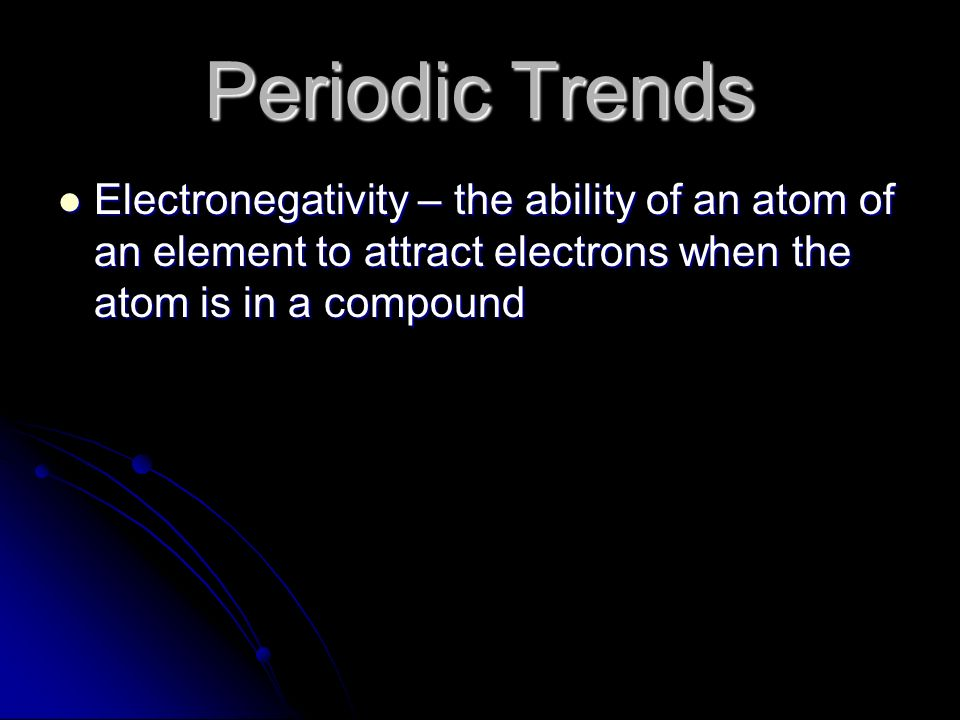 Periodic Trends Electronegativity – the ability of an atom of an element to attract electrons when the atom is in a compound.
