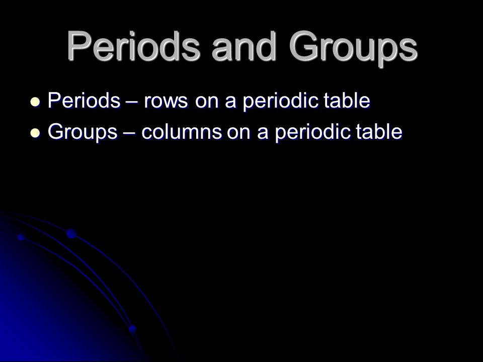 Periods and Groups Periods – rows on a periodic table