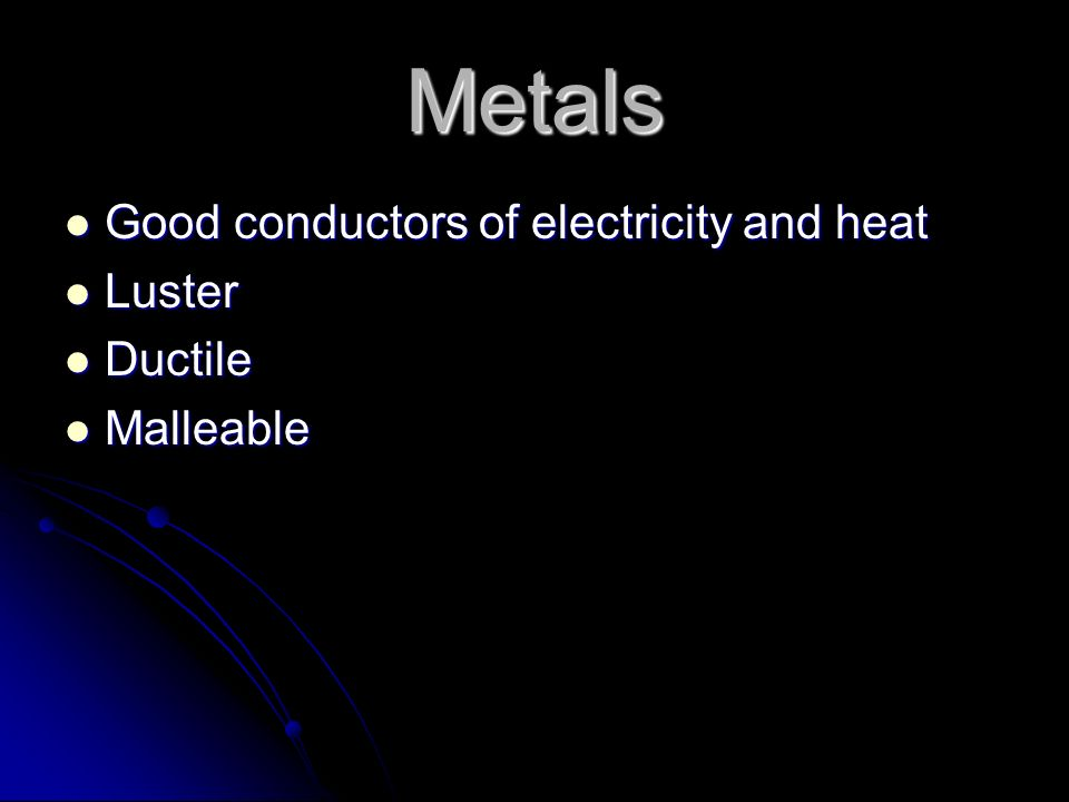 Metals Good conductors of electricity and heat Luster Ductile