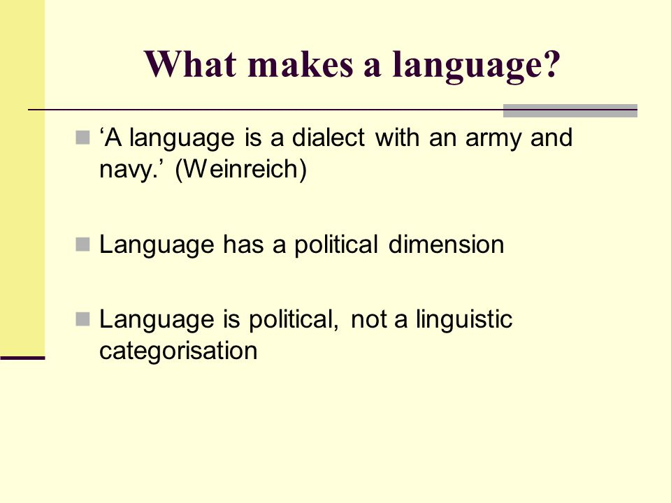 What makes a language 'A language is a dialect with an army and navy.' (Weinreich) Language has a political dimension.