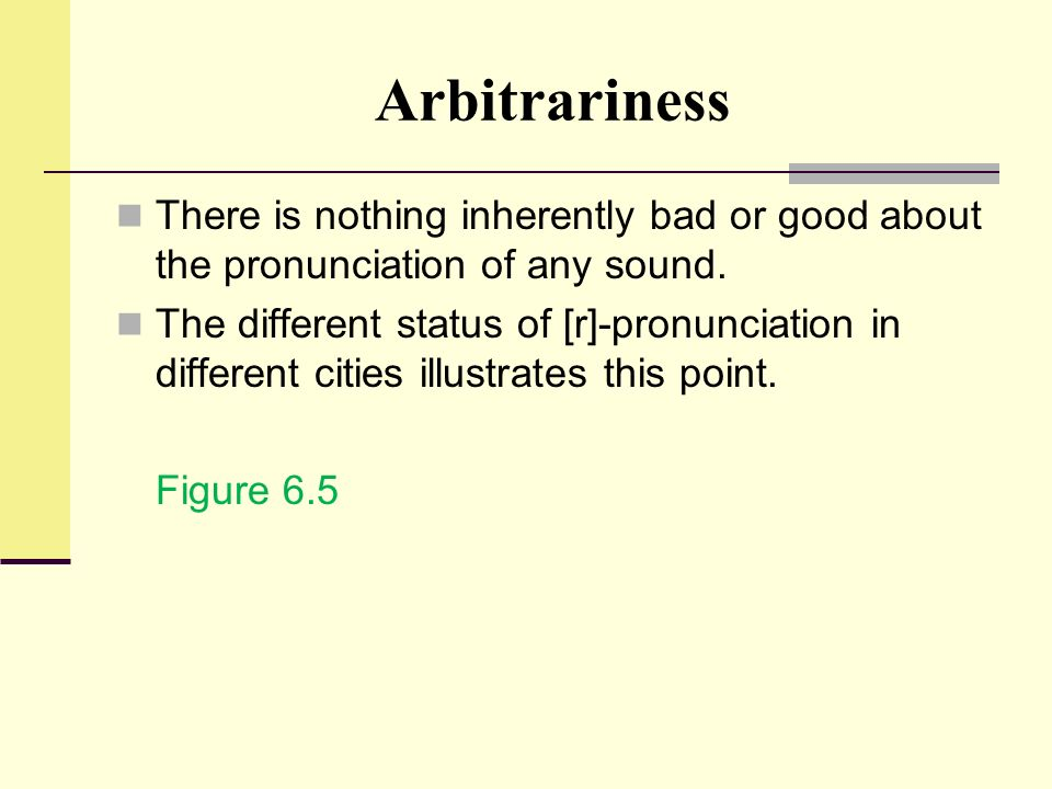 Arbitrariness There is nothing inherently bad or good about the pronunciation of any sound.
