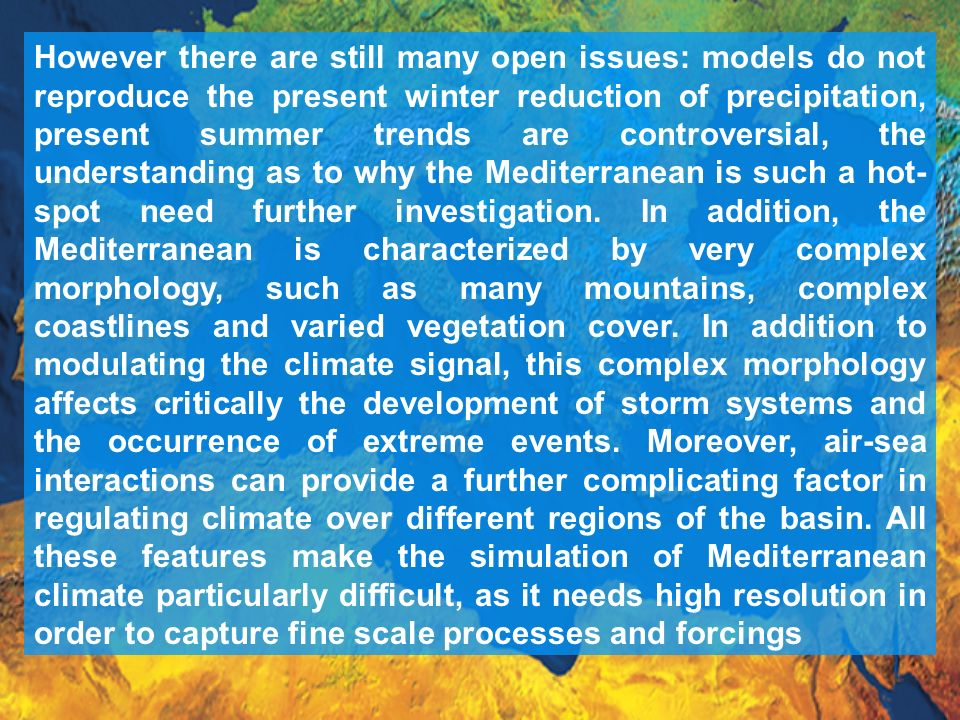 However there are still many open issues: models do not reproduce the present winter reduction of precipitation, present summer trends are controversial, the understanding as to why the Mediterranean is such a hot-spot need further investigation.