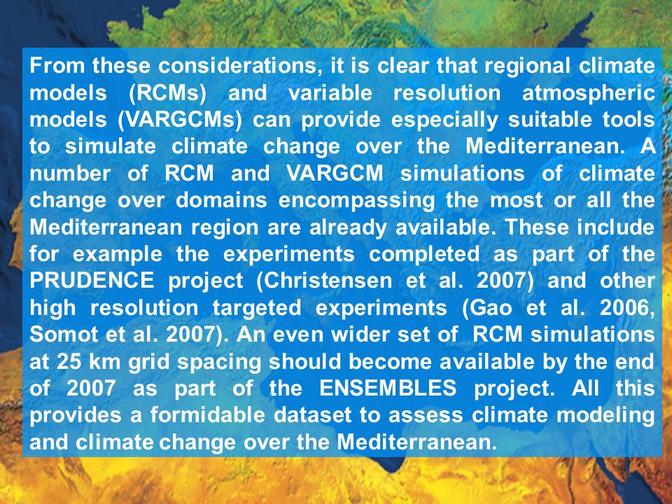 From these considerations, it is clear that regional climate models (RCMs) and variable resolution atmospheric models (VARGCMs) can provide especially suitable tools to simulate climate change over the Mediterranean.