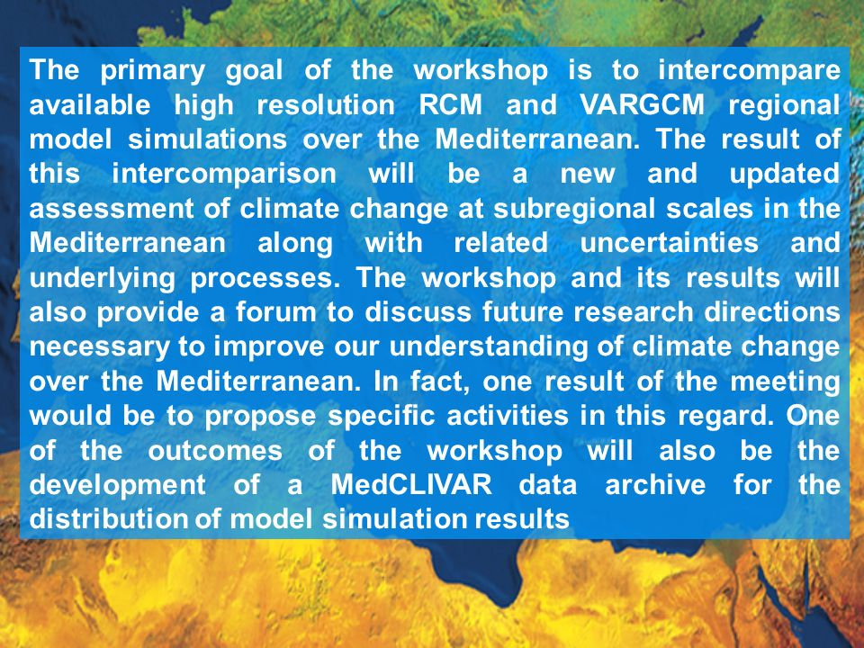The primary goal of the workshop is to intercompare available high resolution RCM and VARGCM regional model simulations over the Mediterranean.