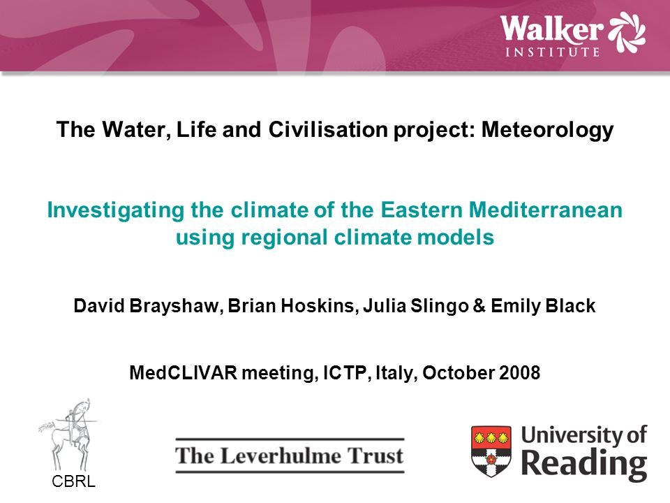 The Water, Life and Civilisation project: Meteorology Investigating the climate of the Eastern Mediterranean using regional climate models David Brayshaw, Brian Hoskins, Julia Slingo & Emily Black MedCLIVAR meeting, ICTP, Italy, October 2008