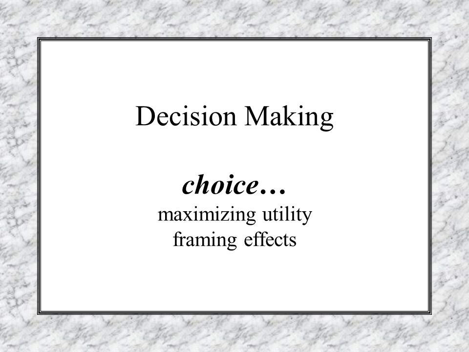 Decision Making choice… maximizing utility framing effects - ppt ...