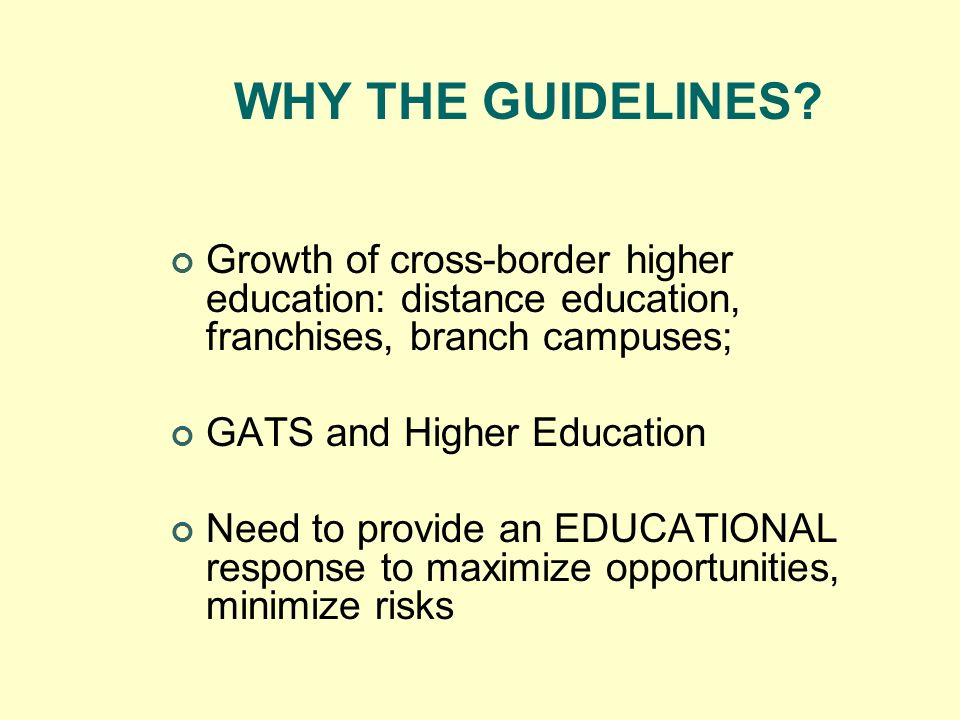 WHY THE GUIDELINES Growth of cross-border higher education: distance education, franchises, branch campuses;