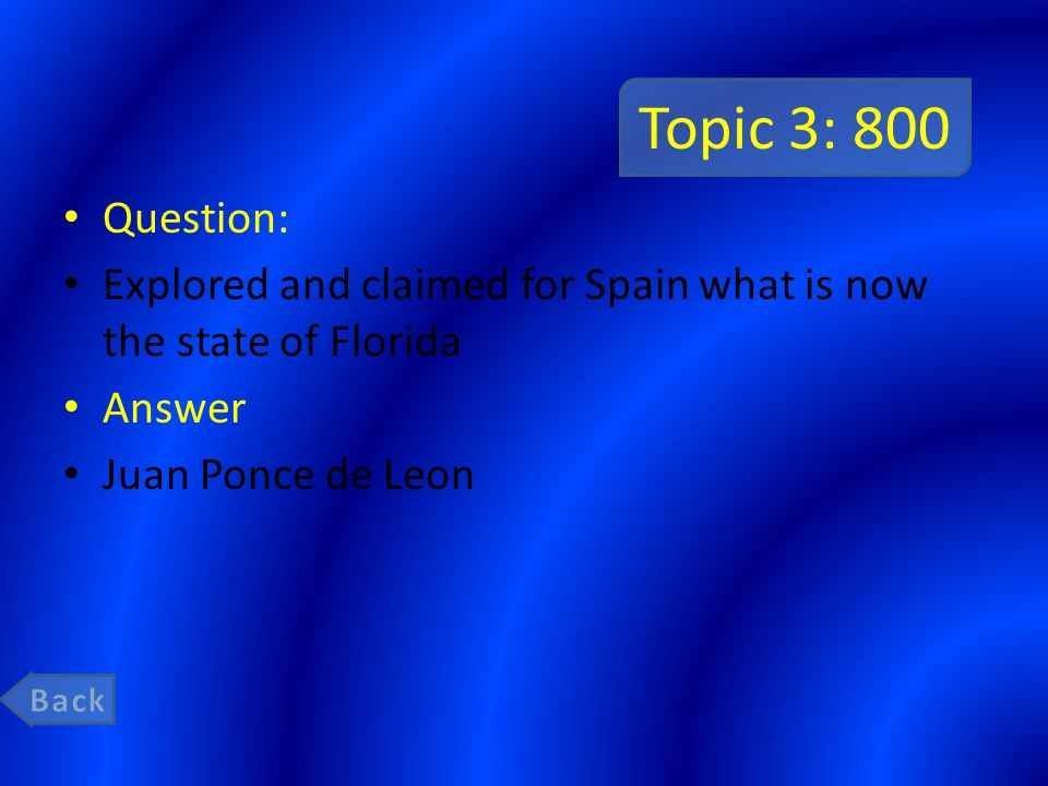 Topic 3: 800 Question: Explored and claimed for Spain what is now the state of Florida. Answer. Juan Ponce de Leon.