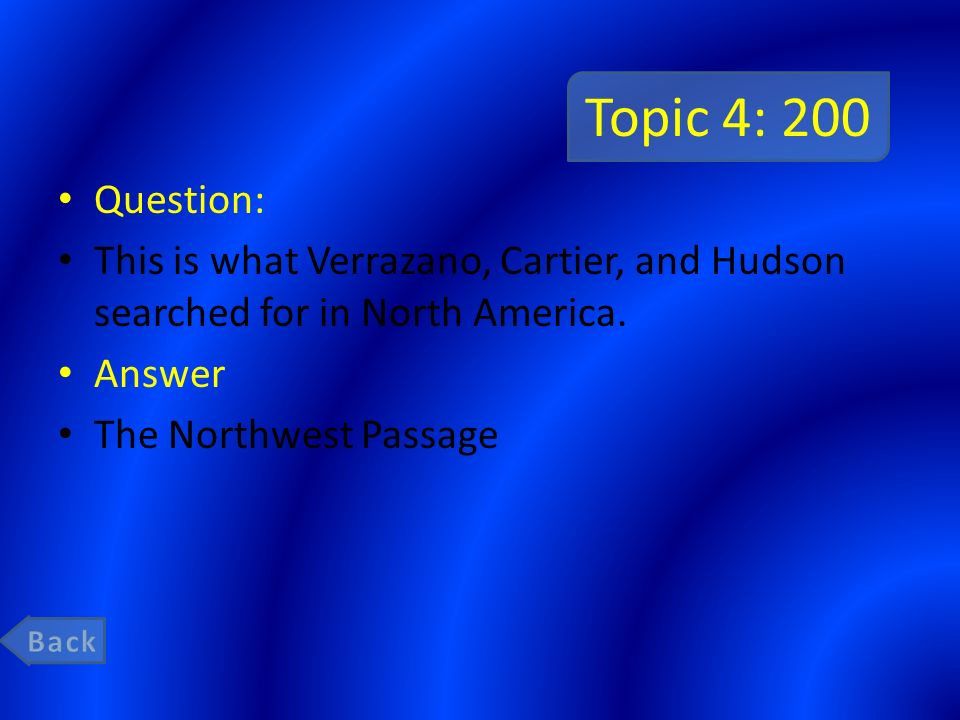 Topic 4: 200 Question: This is what Verrazano, Cartier, and Hudson searched for in North America. Answer.