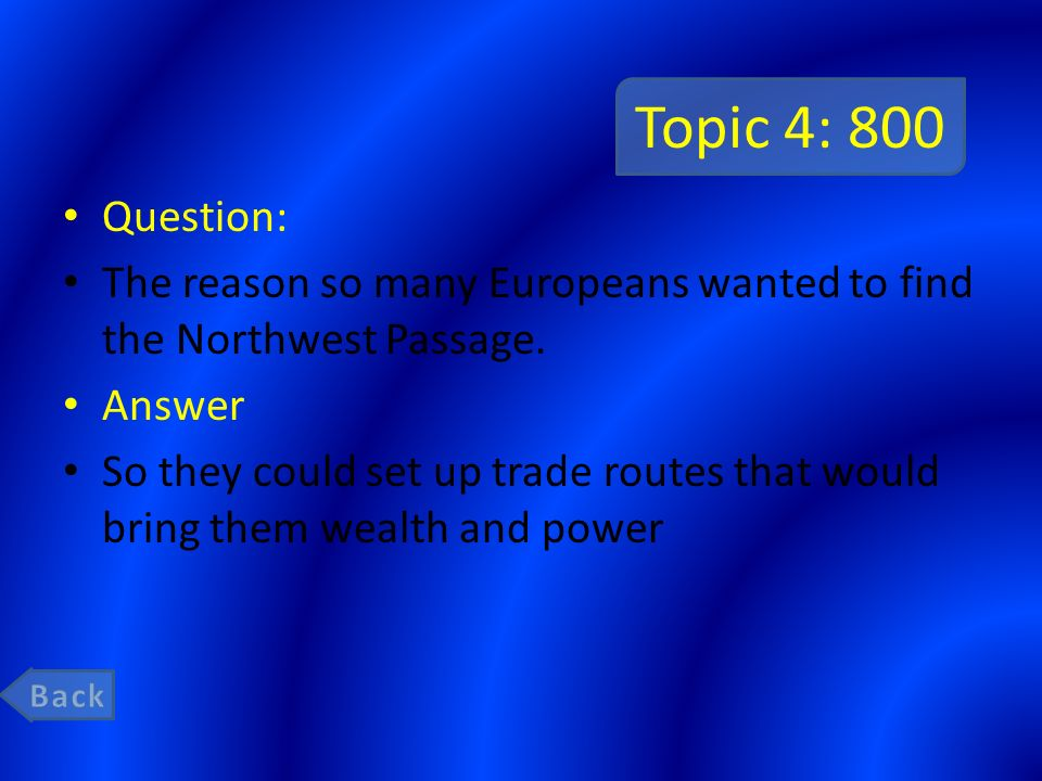 Topic 4: 800 Question: The reason so many Europeans wanted to find the Northwest Passage. Answer.