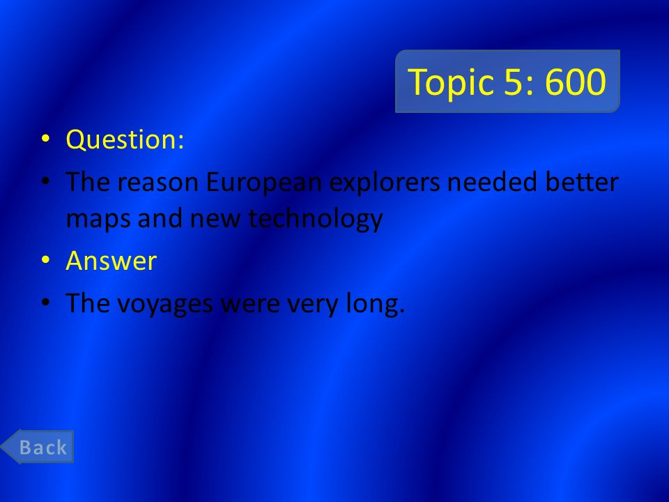 Topic 5: 600 Question: The reason European explorers needed better maps and new technology. Answer.