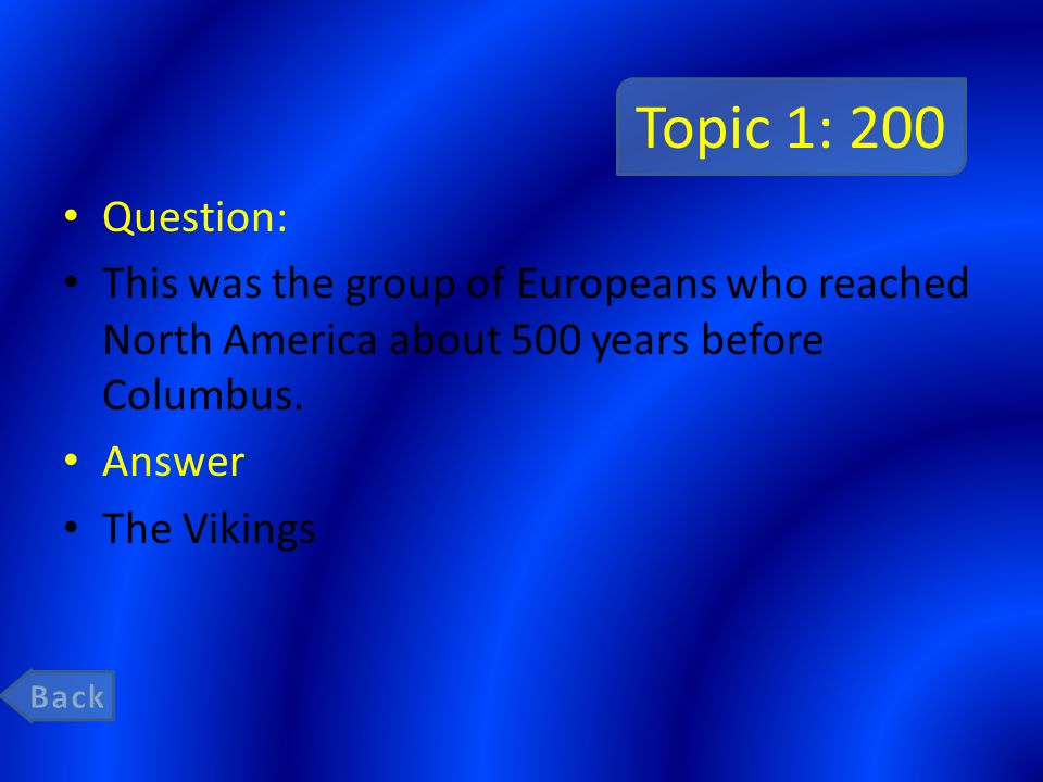 Topic 1: 200 Question: This was the group of Europeans who reached North America about 500 years before Columbus.