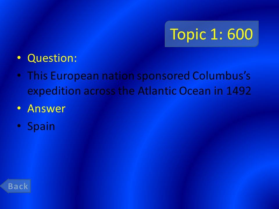 Topic 1: 600 Question: This European nation sponsored Columbus's expedition across the Atlantic Ocean in