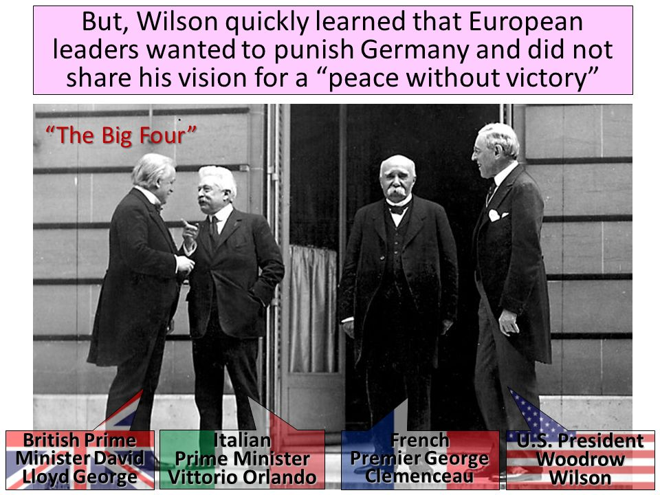 But, Wilson quickly learned that European leaders wanted to punish Germany and did not share his vision for a peace without victory