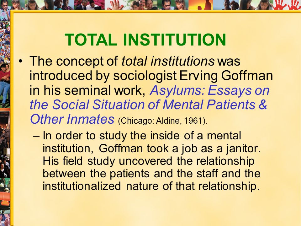 "total institution Erving goffman created the concept of total institution in his essay ""on the characteristics of total institutions"" published in 1961 in asylumstotal institutions are social hybrids, part residential community and part formal organization intended for the bureaucratic management of large groups of people."