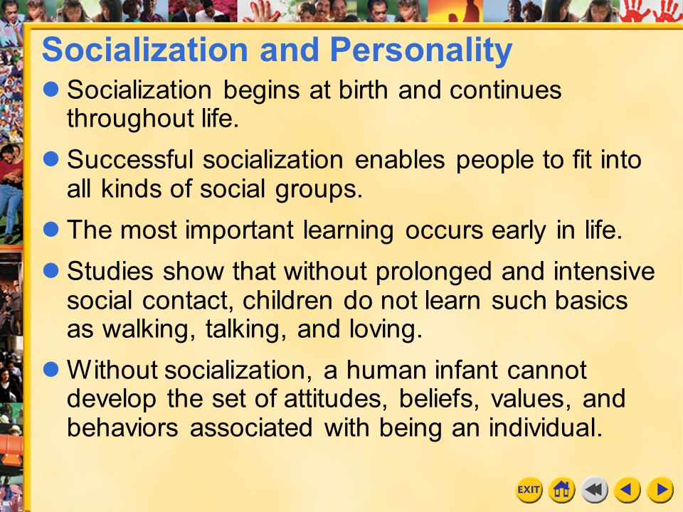 socialization and personality Socialization provides an understanding in respect of society and culture in which the individual lives and also helps to form his personality the institutions that make the individuals familiarize to the society are known as agents of socialization.