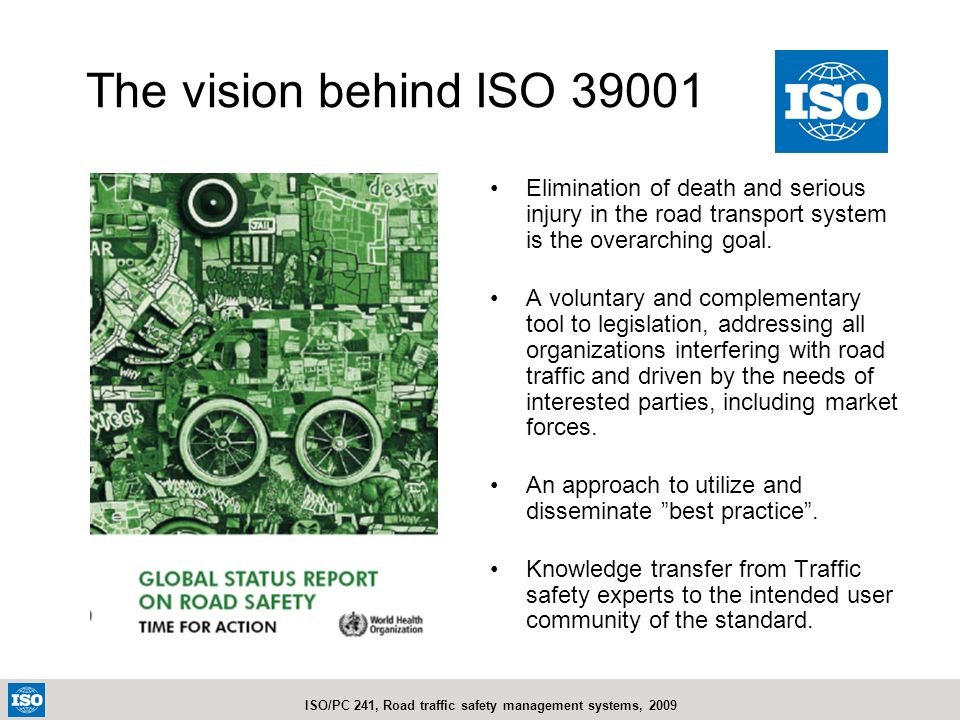 The vision behind ISO 39001 Elimination of death and serious injury in the road transport system is the overarching goal.