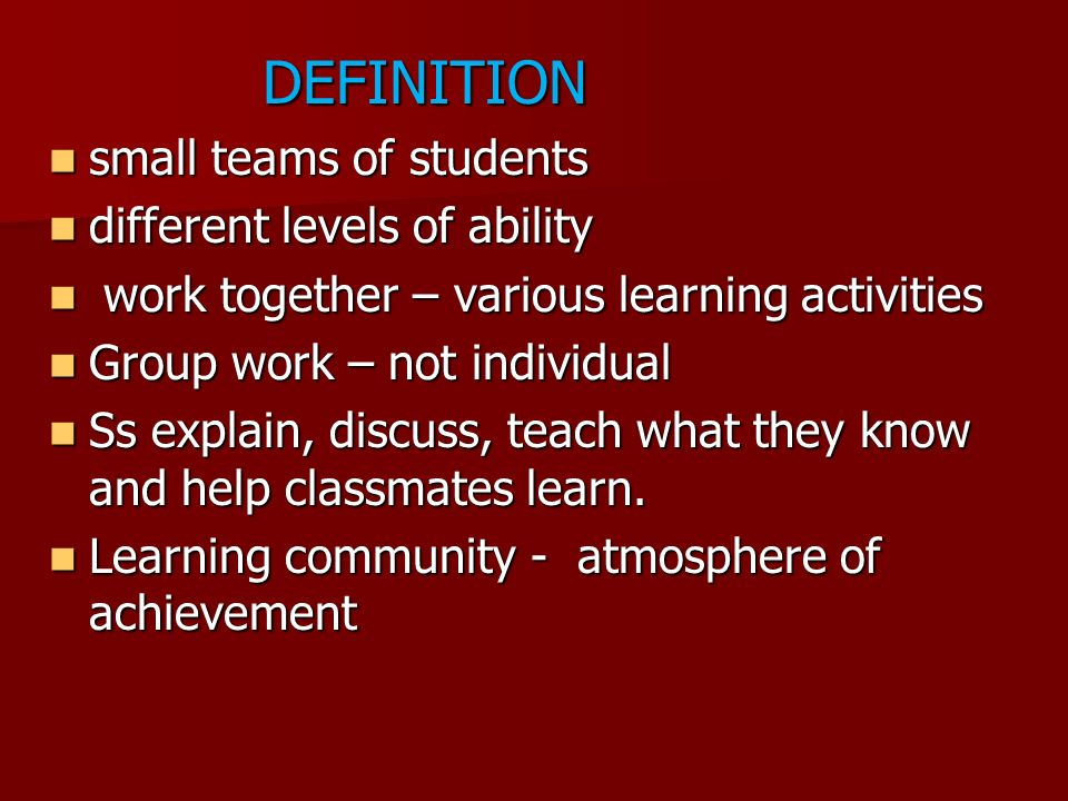 DEFINITION small teams of students. different levels of ability. work together – various learning activities.