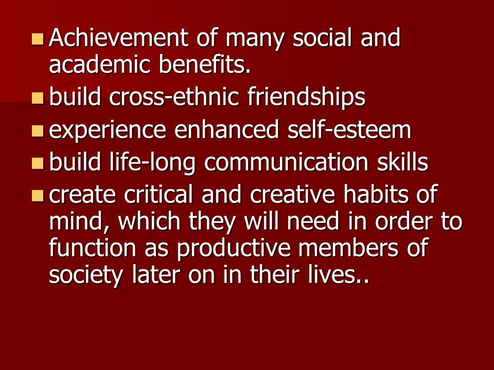 Achievement of many social and academic benefits.