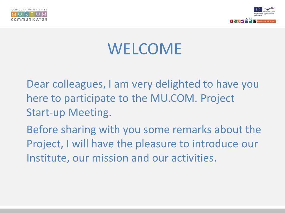 WELCOME Dear colleagues, I am very delighted to have you here to participate to the MU.COM. Project Start-up Meeting.