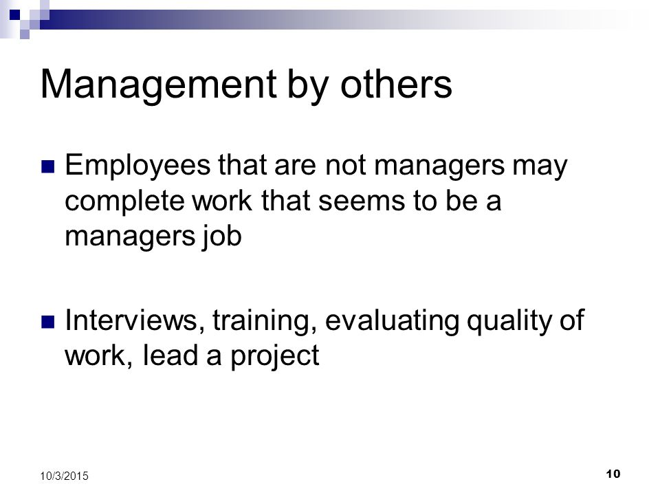Management by others Employees that are not managers may complete work that seems to be a managers job.
