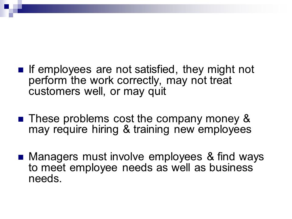 If employees are not satisfied, they might not perform the work correctly, may not treat customers well, or may quit
