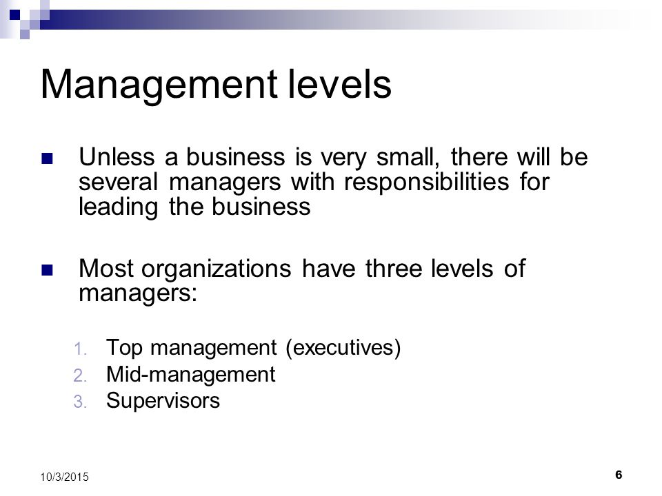 Management levels Unless a business is very small, there will be several managers with responsibilities for leading the business.