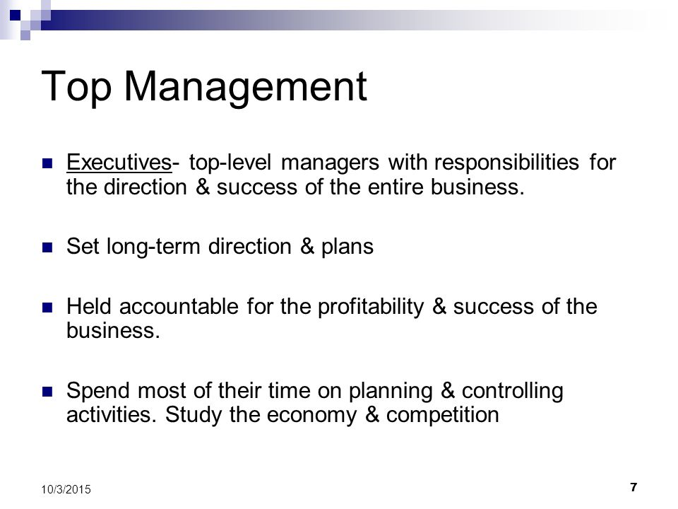 Top Management Executives- top-level managers with responsibilities for the direction & success of the entire business.