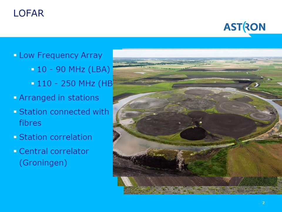 LOFAR Low Frequency Array 10 - 90 MHz (LBA) 110 - 250 MHz (HBA)