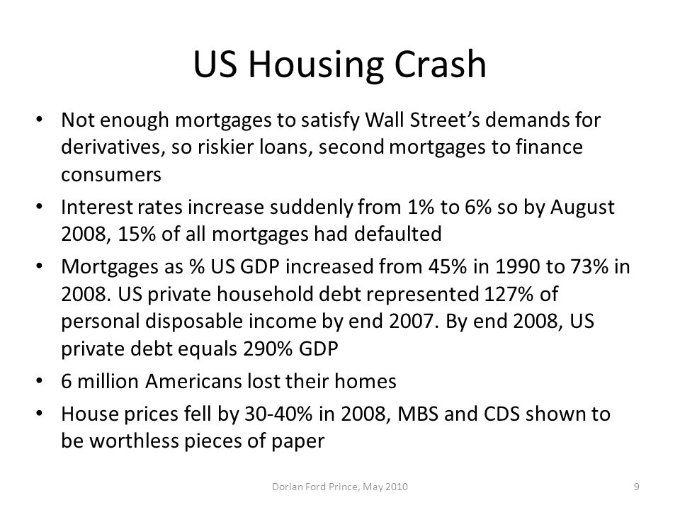 US Housing Crash Not enough mortgages to satisfy Wall Street's demands for derivatives, so riskier loans, second mortgages to finance consumers.