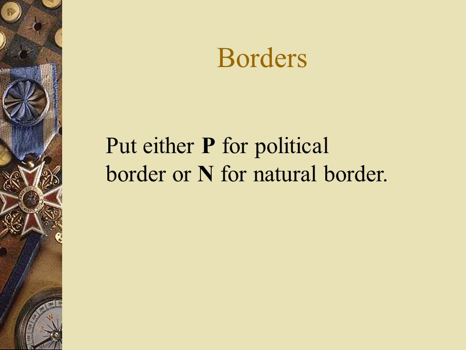 Borders Put either P for political border or N for natural border.