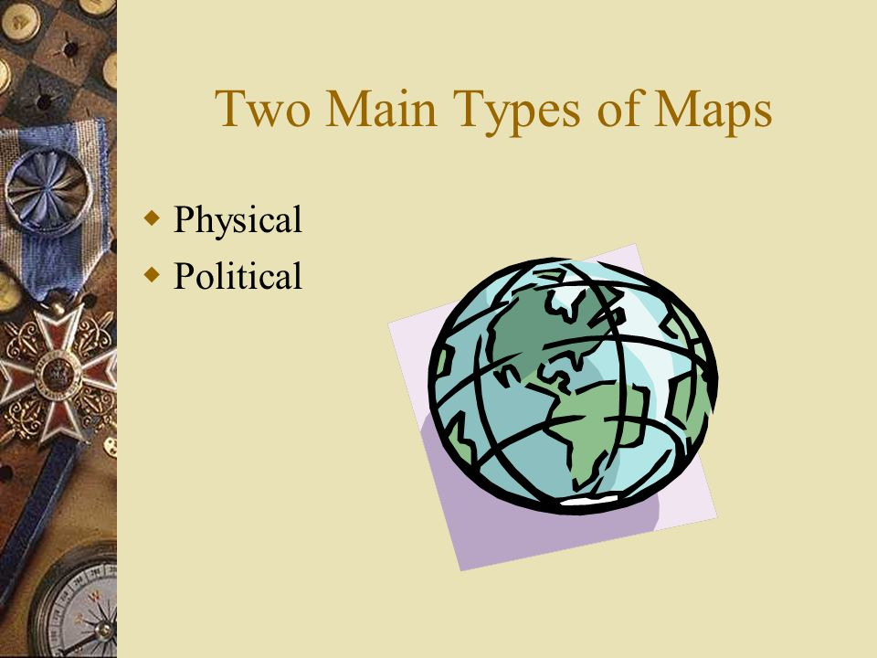 Two Main Types of Maps Physical Political