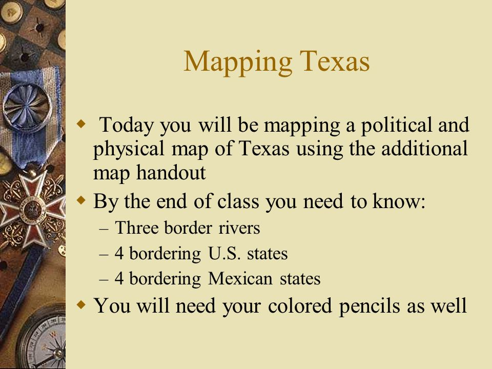 Mapping Texas Today you will be mapping a political and physical map of Texas using the additional map handout.