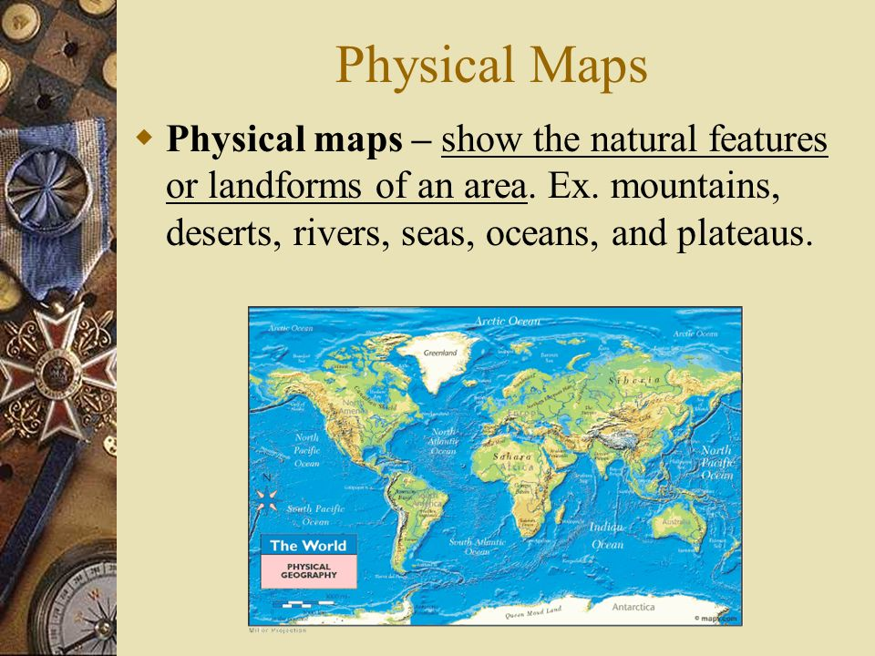 Physical Maps Physical maps – show the natural features or landforms of an area.