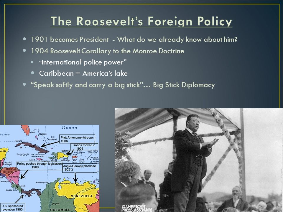 theodore roosevelt foreign policy Compare and contrast the foreign policies of theodore roosevelt and woodrow wilson which do you think was a more effective president why in foreign affairs, the white man's burden.