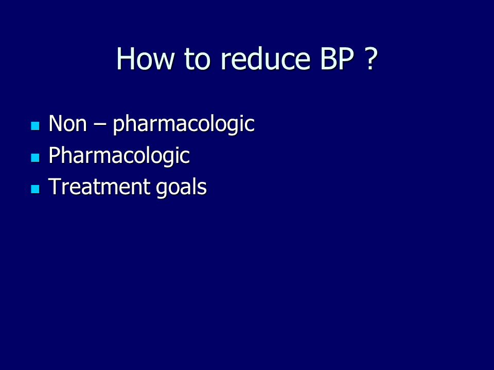 How to reduce BP Non – pharmacologic Pharmacologic Treatment goals
