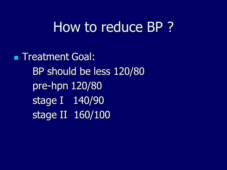How to reduce BP Treatment Goal: BP should be less 120/80