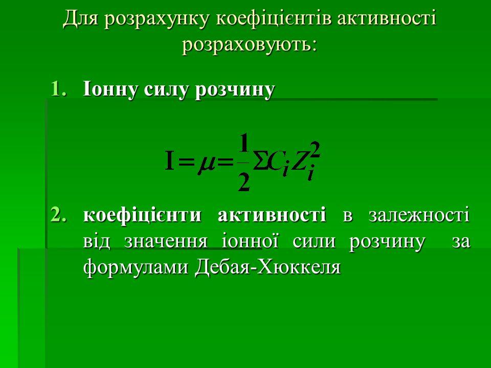 Для розрахунку коефіцієнтів активності розраховують: