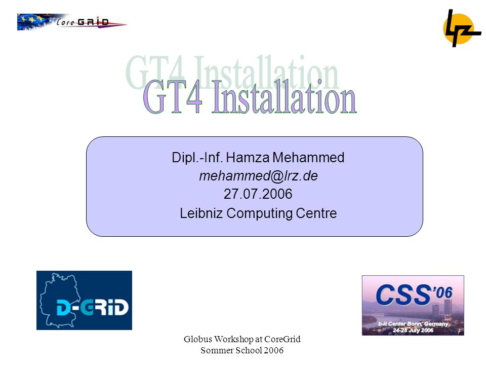 GT4 Installation Dipl.-Inf. Hamza Mehammed mehammed@lrz.de 27.07.2006