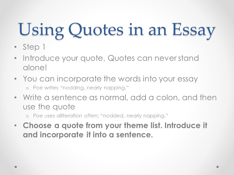 how to integrate quotes into an essay Avoid beginning paragraphs with a quote – start with your idea and create a topic sentence additionally, avoid ending paragraphs with a quote – you may analyze a quote prior to the end of the sentence, and conclude that its meaning informs your point use your words first – quotes should be working for you, not the other way around keep quotes short quoting sources should not be a tactic to fill space on the page.
