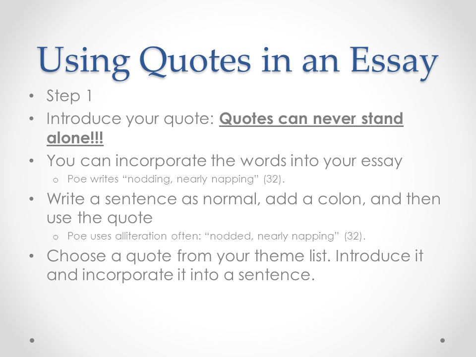 using quotations in an essay Quotes in literary essays serve as textual evidence used to strengthen your interpretation of the text when inserted correctly, quotes support your arguments and bring the necessary background to your writing.
