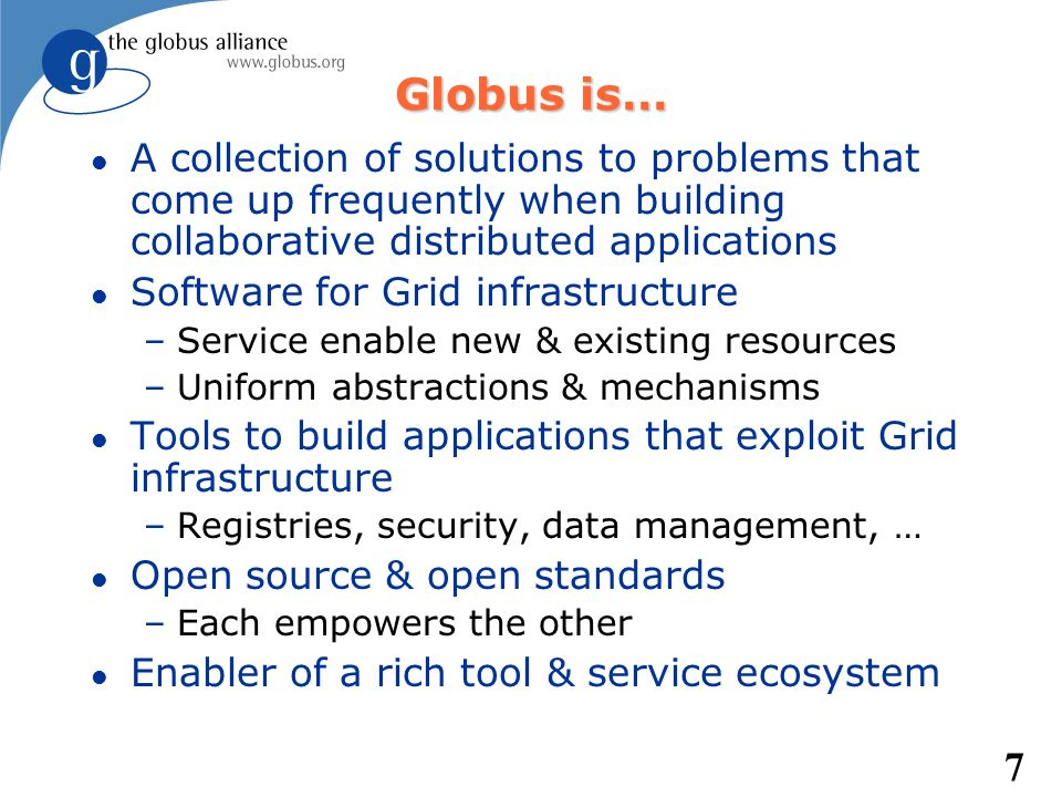 Globus is… A collection of solutions to problems that come up frequently when building collaborative distributed applications.