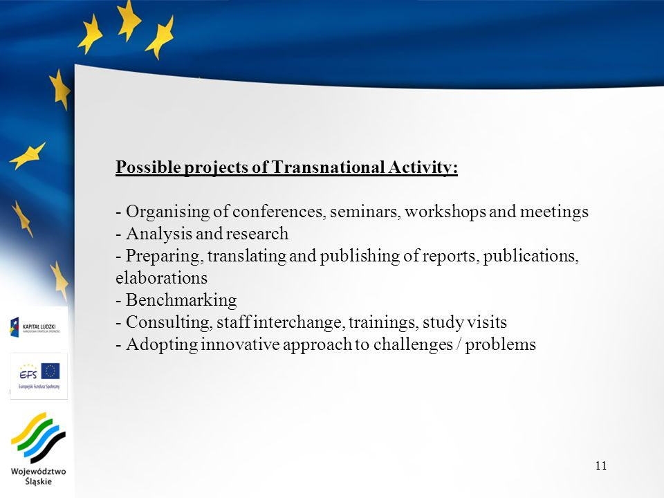 Possible projects of Transnational Activity: - Organising of conferences, seminars, workshops and meetings - Analysis and research - Preparing, translating and publishing of reports, publications, elaborations - Benchmarking - Consulting, staff interchange, trainings, study visits - Adopting innovative approach to challenges / problems